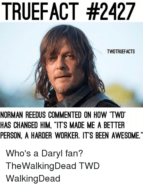 "normans: TRUEFACT #2427  TWDTRUEFACTS  NORMAN REEDUS COMMENTED ON HOW ""TW  HAS CHANGED HIM, ""ITS MADE ME A BETTER  PERSON. A HARDER WORKER. ITS BEEN AWESOME."" Who's a Daryl fan? TheWalkingDead TWD WalkingDead"