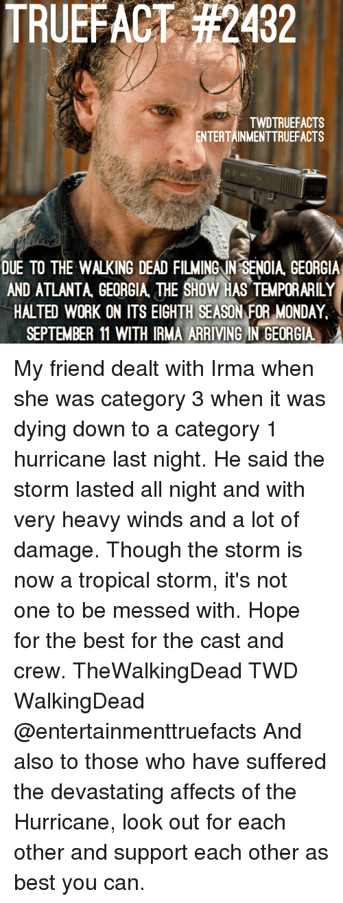 the casting: TRUEFACT #2432  TWDTRUEFACTS  ENTERTAINMENTTRUEFACTS  DUE TO THE WALKING DEAD FILMINGIN SENOIA GEORGIA  AND ATLANTA, GEOGIA THE SHOW HAS TEMPORARILY  HALTED WORK ON ITS EIGHTH SEASON FOR MONDAY  SEPTEMBER 11 WITH IRMA ARRIVING IN GEORGIA My friend dealt with Irma when she was category 3 when it was dying down to a category 1 hurricane last night. He said the storm lasted all night and with very heavy winds and a lot of damage. Though the storm is now a tropical storm, it's not one to be messed with. Hope for the best for the cast and crew. TheWalkingDead TWD WalkingDead @entertainmenttruefacts And also to those who have suffered the devastating affects of the Hurricane, look out for each other and support each other as best you can.