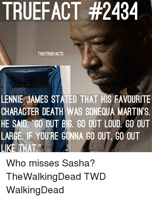Bigly: TRUEFACT #2434  TWDTRUEFACTS  LENNIE JAMES STATED THAT HIS FAVOURITE  CHARACTER DEATH WAS SONEQUA MARTINS.  HE SAID, GO OUT BIG, GO OUT LOUD GO OUT  LARGE. IF YOURE GONNA GO OUT, GO OUT  LIKE THAT. Who misses Sasha? TheWalkingDead TWD WalkingDead