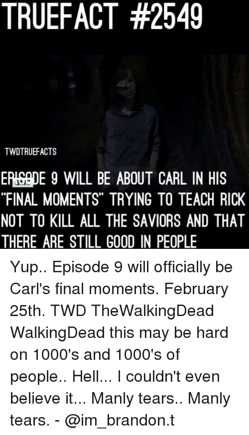 """Memes, Good, and Hell: TRUEFACT #2549  TWDTRUEFACTS  EP!SepE 9 WILL BE ABOUT CARL IN HIS  """"FINAL MOMENTS"""" TRYING TO TEACH RICK  NOT TO KILL ALL THE SAVIORS AND THAT  THERE ARE STILL GOOD IN PEOPLE  '35に Yup.. Episode 9 will officially be Carl's final moments. February 25th. TWD TheWalkingDead WalkingDead this may be hard on 1000's and 1000's of people.. Hell... I couldn't even believe it... Manly tears.. Manly tears. - @im_brandon.t"""