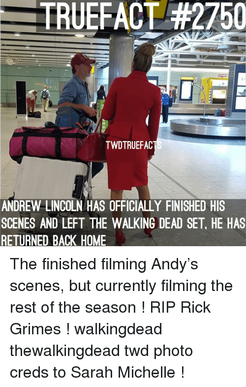 The Walking Dead: TRUEFACT #2750  0  TWDTRUEFAC  ANDREW LINCOLN HAS OFFICIALLY FINISHED HIS  SCENES AND LEFT THE WALKING DEAD SET, HE HAS  RETURNED BACK HOME The finished filming Andy's scenes, but currently filming the rest of the season ! RIP Rick Grimes ! walkingdead thewalkingdead twd photo creds to Sarah Michelle !