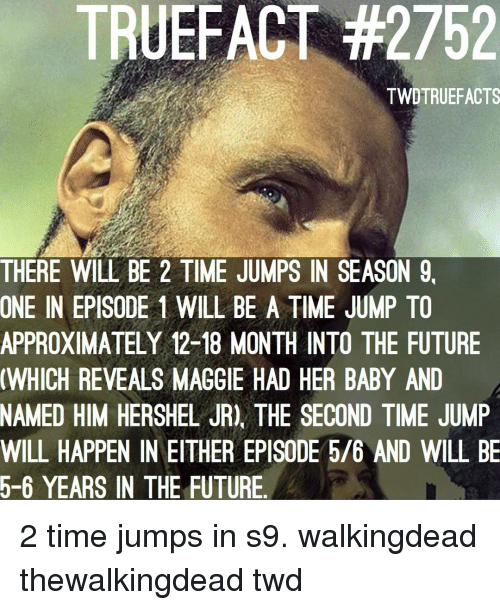 Truefact: TRUEFACT #2752  TWDTRUEFACTS  THERE WILL BE 2 TIME JUMPS IN SEASON 9,  ONE IN EPISODE 1 WILL BE A TIME JUMP TO  APPROXIMATELY 12-18 MONTH INTO THE FUTURE  WHICH REVEALS MAGGIE HAD HER BABY AND  NAMED HIM HERSHEL JR), THE SECOND TIME JUMP  WILL HAPPEN IN EITHER EPISODE 5/6 AND WILL BE  5-6 YEARS IN THE FUTURE 2 time jumps in s9. walkingdead thewalkingdead twd