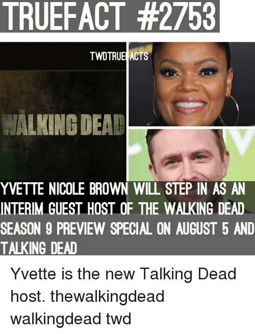 The Walking Dead: TRUEFACT #2753  TWDTRUE ACTS  THE  WALKING DEAD  YVETTE NICOLE BROWN WILL STEP IN AS AN  INTERIM GUEST HOST OF THE WALKING DEAD  SEASON 9 PREVIEW SPECIAL ON AUGUST 5 AND  TALKING DEAD Yvette is the new Talking Dead host. thewalkingdead walkingdead twd