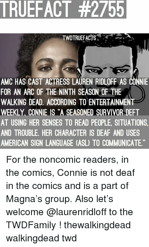 "Memes, The Walking Dead, and Survivor: TRUEFACT #2755  TWDTRUEFACTS,  AMC HAS CAST ACTRESS LAUREN RIDLOFE AS CONNIE  FOR AN ARC OF THE NINTH SEASON OF THE  WALKING DEAD, ACCORDING TO ENTERTAINMENT  WEEKLY, CONNIE IS ""A SEASONED SURVIVOR DEFT  AT USING HER SENSES TO READ PEOPLE, SITUATIONS  AND TROUBLE, HER CHARACTER IS DEAF AND USES  AMERICAN SIGN LANGUAGE (ASL) TO COMMUNICATE For the noncomic readers, in the comics, Connie is not deaf in the comics and is a part of Magna's group. Also let's welcome @laurenridloff to the TWDFamily ! thewalkingdead walkingdead twd"