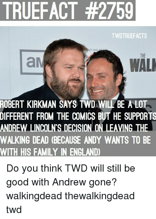 England, Family, and Memes: TRUEFACT #2759  TWDTRUEFACTS  THE  WAL  ROBERT  KIRKMAN SAYS TWD WILL BE A LOT  DIFFERENT  FROM THE COMICS BUT HE SUPPORTS  ANDREW LINCOLN'S DECISION ON LEAVING TH  WALKING DEAD (BECAUSE ANDY WANTS TO BE  WITH HIS FAMILY IN ENGLAND) Do you think TWD will still be good with Andrew gone? walkingdead thewalkingdead twd