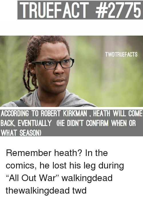 "Memes, Lost, and Comics: TRUEFACT #2775  TWDTRUEFACTS  ACCORDING TO ROBERT KIRKMAN, HEATH WILL COME  BACK, EVENTUALLY (HE DIDN'T CONFIRM WHEN OR  WHAT SEASON) Remember heath? In the comics, he lost his leg during ""All Out War"" walkingdead thewalkingdead twd"