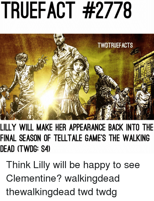 Memes, The Walking Dead, and Games: TRUEFACT #2778  TWDTRUEFACTS  LILLY WILL MAKE HER APPEARANCE BACK INTO THE  FINAL SEASON OF TELLTALE GAMES THE WALKING  DEAD (TWDG: S4) Think Lilly will be happy to see Clementine? walkingdead thewalkingdead twd twdg