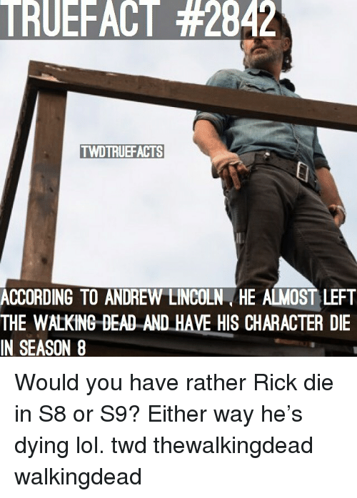 Lol, Memes, and The Walking Dead: TRUEFACT #2842  TWDTRUEFACTS  N  ACCORDING TO ANDREW LINCOLN HE ALMOST LEFT  THE WALKING DEAD AND HAVE HIS CHARACTER DIE  IN SEASON8  SEAN .HAVE HIS CHARACTER Would you have rather Rick die in S8 or S9? Either way he's dying lol. twd thewalkingdead walkingdead