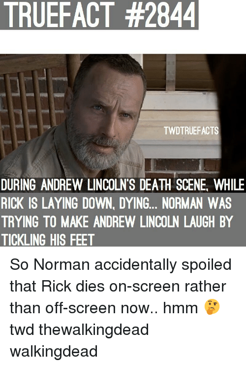 Memes, Death, and Lincoln: TRUEFACT #2844  TWDTRUEFACTS  DURING ANDREW LINCOLN'S DEATH SCENE, WHILE  RICK IS LAYING DOWN, DYING... NORMAN WAS  TRYING TO MAKE ANDREW LINCOLN LAUGH BY  TICKLING HIS FEET So Norman accidentally spoiled that Rick dies on-screen rather than off-screen now.. hmm 🤔 twd thewalkingdead walkingdead