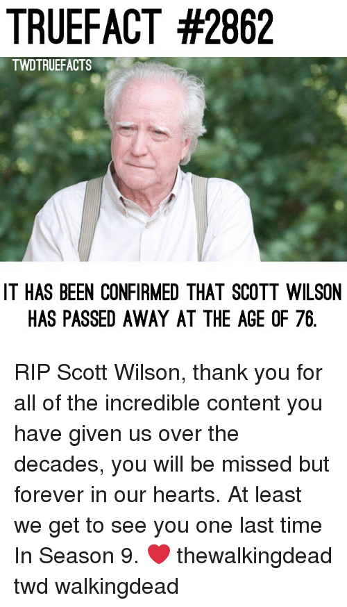 Memes, Thank You, and Forever: TRUEFACT #2862  TWDTRUEFACTS  IT HAS BEEN CONFIRMED THAT SCOTT WILSON  HAS PASSED AWAY AT THE AGE OF 76 RIP Scott Wilson, thank you for all of the incredible content you have given us over the decades, you will be missed but forever in our hearts. At least we get to see you one last time In Season 9. ❤️ thewalkingdead twd walkingdead