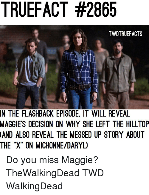 "Memes, 🤖, and Twd: TRUEFACT #2865  TWDTRUEFACTS  IN THE FLASHBACK EPISODE, IT WILL REVEA  MAGGIE'S  DECISION ON WHY SHE LEFT THE HILLTOP  (AND  ALSO REVEAL THE MESSED UP STORY ABOUT  THE ""X"" ON MICHONNE/DARYL) Do you miss Maggie? TheWalkingDead TWD WalkingDead"