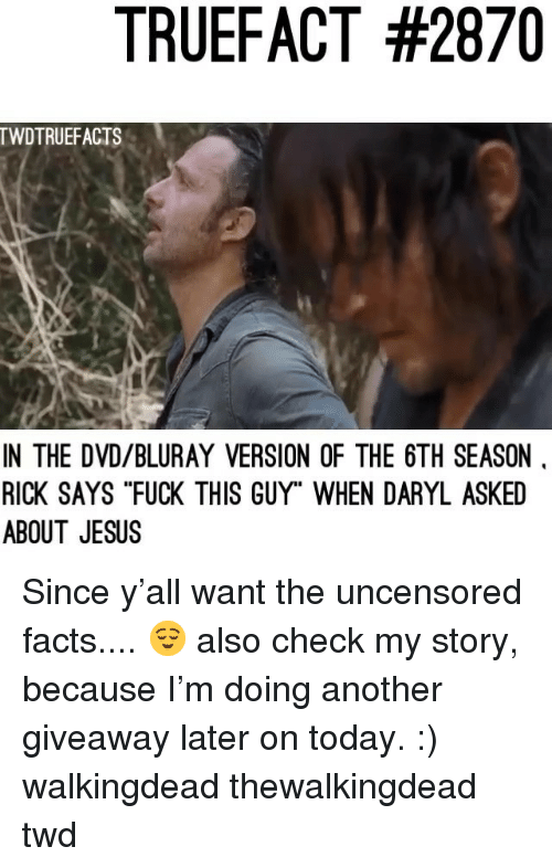 "Facts, Jesus, and Memes: TRUEFACT #2870  TWDTRUEFACTS  IN THE DVD/BLURAY VERSION OF THE 6TH SEASON  RICK SAYS ""FUCK THIS GUY"" WHEN DARYL ASKED  ABOUT JESUS Since y'all want the uncensored facts.... 😌 also check my story, because I'm doing another giveaway later on today. :) walkingdead thewalkingdead twd"