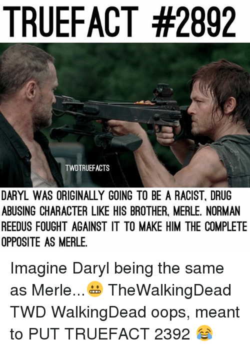 normans: TRUEFACT #2892  TWDTRUEFACTS  DARYL WAS ORIGINALLY GOING TO BE A RACIST, DRUG  ABUSING CHARACTER LIKE HIS BROTHER, MERLE. NORMAN  REEDUS FOUGHT AGAINST IT TO MAKE HIM THE COMPLETE  OPPOSITE AS MERLE Imagine Daryl being the same as Merle...😬 TheWalkingDead TWD WalkingDead oops, meant to PUT TRUEFACT 2392 😂