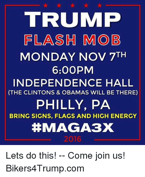 High Energy: TRUIMP  FLASH MOB  MONDAY NOV 7TH  6:00PM  INDEPENDENCE HALL  (THE CLINTONS & OBAMAS WILL BE THERE)  PHILLY, PA  BRING SIGNS, FLAGS AND HIGH ENERGY  MAGA3X  2016 Lets do this! -- Come join us! Bikers4Trump.com
