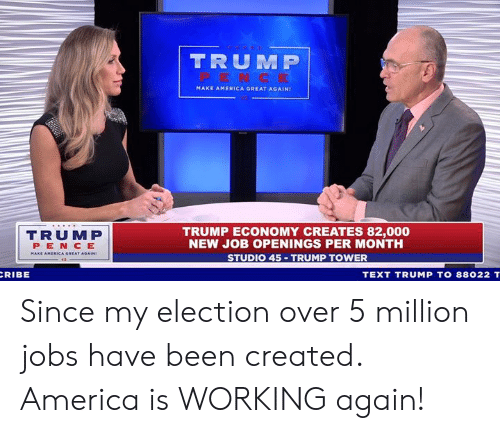 make america great again: TRUM P  MAKE AMERICA GREAT AGAIN!  TRUMP  PEN CE  TRUMP ECONOMY CREATES 82,000  NEW JOB OPENINGS PER MONTH  STUDIO 45 TRUMP TOWER  RIBE  TEXT TRUMP TO 88022 T Since my election over 5 million jobs have been created. America is WORKING again!