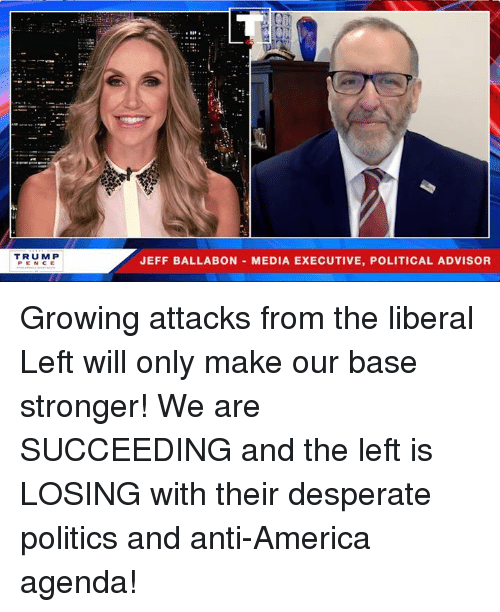 America, Desperate, and Politics: TRUM P  PEN CE  JEFF BALLABON MEDIA EXECUTIVE, POLITICAL ADVISOR Growing attacks from the liberal Left will only make our base stronger! We are SUCCEEDING and the left is LOSING with their desperate politics and anti-America agenda!