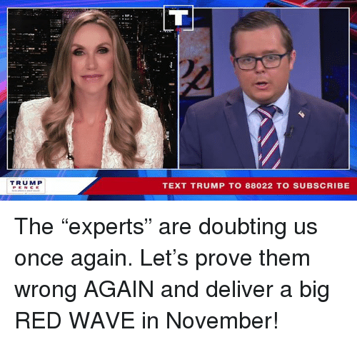 "Big Red: TRUM P  PEN CE  TEXT TRUMP TO 88022 TO SUBSCRIBE The ""experts"" are doubting us once again. Let's prove them wrong AGAIN and deliver a big RED WAVE in November!"