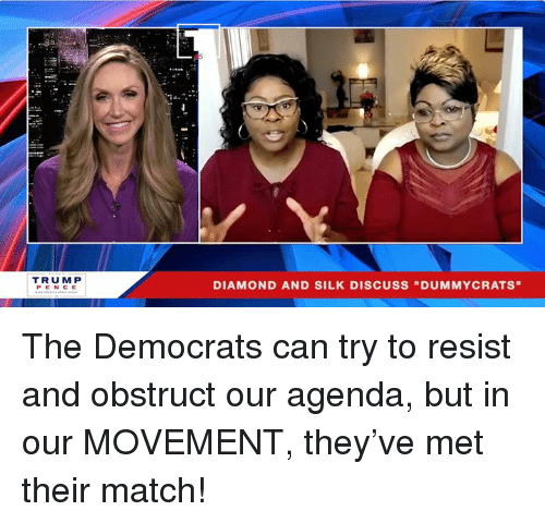 """Diamond, Match, and Silk: TRUM P  PENCE  DIAMOND AND SILK DISCUSS """"DUMMYCRATS"""" The Democrats can try to resist and obstruct our agenda, but in our MOVEMENT, they've met their match!"""