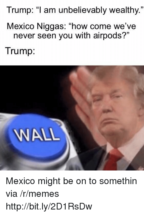 "Memes, Http, and Mexico: Trump: ""1 am unbelievably wealthy.  Mexico Niggas: ""how come we've  35  never seen you with airpods?""  Trump  WALL Mexico might be on to somethin via /r/memes http://bit.ly/2D1RsDw"