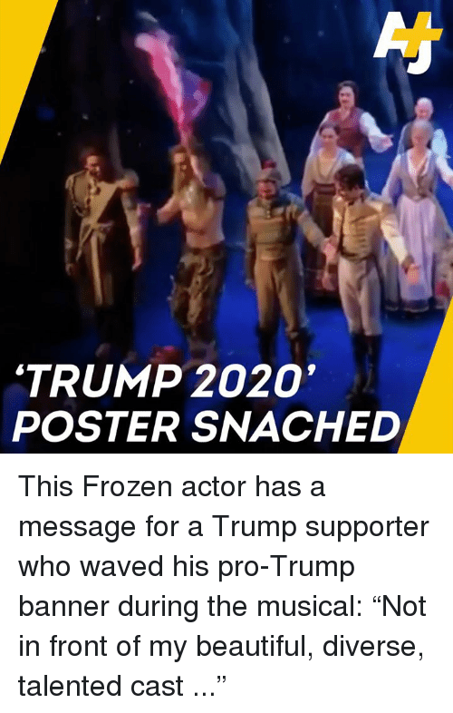 """Trump Supporter: 'TRUMP 2020  POSTER SNACHED This Frozen actor has a message for a Trump supporter who waved his pro-Trump banner during the musical:   """"Not in front of my beautiful, diverse, talented cast ..."""""""