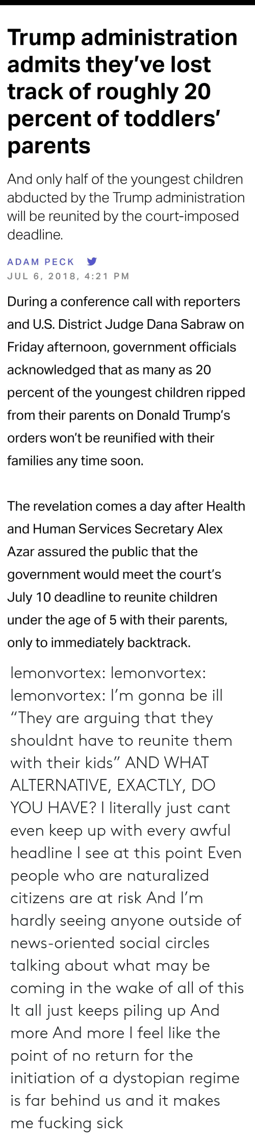 "Children, Friday, and Fucking: Trump administratiorn  admits they've lost  track of roughly 20  percent of toddlers'  parents  And only half of the youngest children  abducted by the Trump administration  will be reunited by the court-imposed  deadline.  ADAM PECK Y  JUL 6, 2018, 4:21 PM   During a conference call with reporters  and U.S. District Judge Dana Sabraw on  Friday afternoon, government officials  acknowledged that as many as 20  percent of the youngest children ripped  from their parents on Donald Trump's  orders won't be reunified with their  families any time soon  The revelation comes a day after Health  and Human Services Secretary Alex  Azar assured the public that the  government would meet the court's  July 10 deadline to reunite children  under the age of 5 with their parents,  only to immediately backtrack lemonvortex:  lemonvortex:   lemonvortex:  I'm gonna be ill   ""They are arguing that they shouldnt have to reunite them with their kids""  AND WHAT ALTERNATIVE, EXACTLY, DO YOU HAVE?   I literally just cant even keep up with every awful headline I see at this point  Even people who are naturalized citizens are at risk  And I'm hardly seeing anyone outside of news-oriented social circles talking about what may be coming in the wake of all of this  It all just keeps piling up  And more  And more  I feel like the point of no return for the initiation of a dystopian regime is far behind us and it makes me fucking sick"