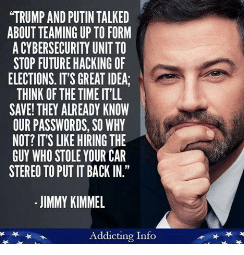 "Jimmy Kimmel: ""TRUMP AND PUTIN TALKED  ABOUT TEAMING UP TO FORM  A CYBERSECURITY UNIT TO  STOP FUTURE HACKING OF  ELECTIONS. IT'S GREAT IDEA  THINK OF THE TIME IT'LL  SAVE! THEY ALREADY KNOW  OUR PASSWORDS, SO WHY  NOT? IT'S LIKE HIRING THE  GUY WHO STOLE YOUR CAR  STEREO TO PUT IT BACK IN.""  - JIMMY KIMMEL  Addicting Info"