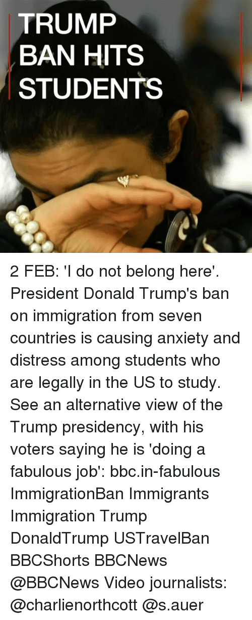 fabulousness: TRUMP  BAN HITS  STUDENTS ​2 FEB: 'I do not belong here'. President Donald Trump's ban on immigration from seven countries is causing anxiety and distress among students who are legally in the US to study. See an alternative view of the Trump presidency, with his voters saying he is 'doing a fabulous job': bbc.in-fabulous ImmigrationBan Immigrants Immigration Trump DonaldTrump USTravelBan BBCShorts BBCNews @BBCNews Video journalists: @charlienorthcott @s.auer