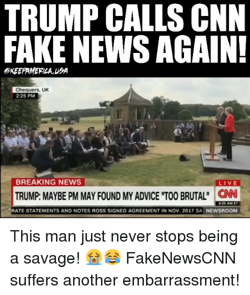Advice, cnn.com, and Fake: TRUMP CALLS CNN  FAKE NEWS AGAIN!  OKEEFAMERICA UA  Chequers, UK  2:25 PM  BREAKING NEWS  LIVE  TRUMP: MAYBE PM MAY FOUND MY ADVICE TOO BRUTAL CN  RATE STATEMENTS AND NOTES ROSS SIGNED AGREEMENT IN NOV. 2017 SA NEWSROOM This man just never stops being a savage! 😭😂 FakeNewsCNN suffers another embarrassment!