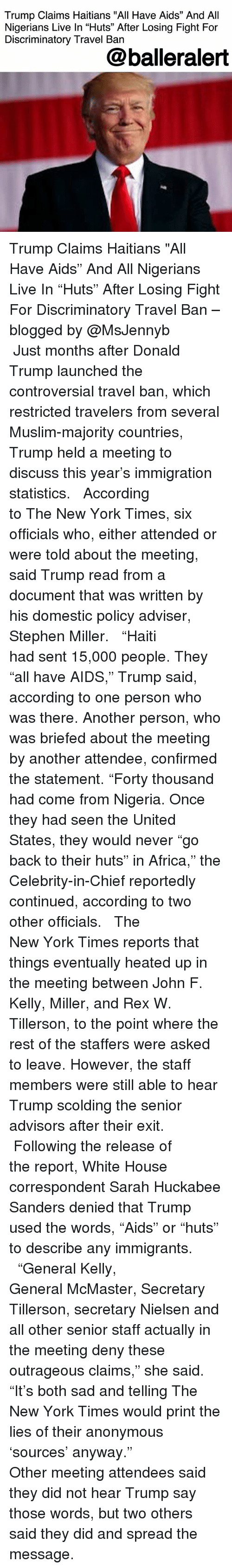 """nielsen: Trump Claims Haitians """"All Have Aids"""" And All  Nigerians Live In """"Huts"""" After Losing Fight For  Discriminatory Travel Ban  @balleralert Trump Claims Haitians """"All Have Aids"""" And All Nigerians Live In """"Huts"""" After Losing Fight For Discriminatory Travel Ban – blogged by @MsJennyb ⠀⠀⠀⠀⠀⠀⠀ ⠀⠀⠀⠀⠀⠀⠀ Just months after Donald Trump launched the controversial travel ban, which restricted travelers from several Muslim-majority countries, Trump held a meeting to discuss this year's immigration statistics. ⠀⠀⠀⠀⠀⠀⠀ ⠀⠀⠀⠀⠀⠀⠀ According to The New York Times, six officials who, either attended or were told about the meeting, said Trump read from a document that was written by his domestic policy adviser, Stephen Miller. ⠀⠀⠀⠀⠀⠀⠀ ⠀⠀⠀⠀⠀⠀⠀ """"Haiti had sent 15,000 people. They """"all have AIDS,"""" Trump said, according to one person who was there. Another person, who was briefed about the meeting by another attendee, confirmed the statement. """"Forty thousand had come from Nigeria. Once they had seen the United States, they would never """"go back to their huts"""" in Africa,"""" the Celebrity-in-Chief reportedly continued, according to two other officials. ⠀⠀⠀⠀⠀⠀⠀ ⠀⠀⠀⠀⠀⠀⠀ The New York Times reports that things eventually heated up in the meeting between John F. Kelly, Miller, and Rex W. Tillerson, to the point where the rest of the staffers were asked to leave. However, the staff members were still able to hear Trump scolding the senior advisors after their exit. ⠀⠀⠀⠀⠀⠀⠀ ⠀⠀⠀⠀⠀⠀⠀ Following the release of the report, White House correspondent Sarah Huckabee Sanders denied that Trump used the words, """"Aids"""" or """"huts"""" to describe any immigrants. ⠀⠀⠀⠀⠀⠀⠀ ⠀⠀⠀⠀⠀⠀⠀ """"General Kelly, General McMaster, Secretary Tillerson, secretary Nielsen and all other senior staff actually in the meeting deny these outrageous claims,"""" she said. """"It's both sad and telling The New York Times would print the lies of their anonymous 'sources' anyway."""" ⠀⠀⠀⠀⠀⠀⠀ ⠀⠀⠀⠀⠀⠀⠀ Other meeting attendees said they did not hear Trump say """