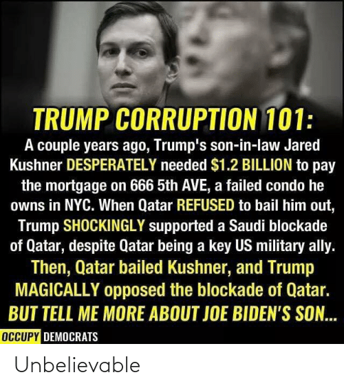 Occupy Democrats: TRUMP CORRUPTION 101:  A couple years ago, Trump's son-in-law Jared  Kushner DESPERATELY needed $1.2 BILLION to pay  the mortgage on 666 5th AVE, a failed condo he  owns in NYC. When Qatar REFUSED to bail him out,  Trump SHOCKINGLY supported a Saudi blockade  of Qatar, despite Qatar being a key US military ally.  Then, Qatar bailed Kushner, and Trump  MAGICALLY opposed the blockade of Qatar.  BUT TELL ME MORE ABOUT JOE BIDEN'S SON...  OCCUPY DEMOCRATS Unbelievable