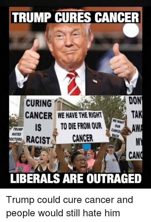 Outraged: TRUMP CURES CANCER  CURING  CANCER  DON  TAK  WE HAVE THE RIGHT  WE WANT  FRUWR ISTO DIE FROM OUat  TRUMP  HATES  OCTORS  RACIST CANCER  CAN  LIBERALS ARE OUTRAGED Trump could cure cancer and people would still hate him