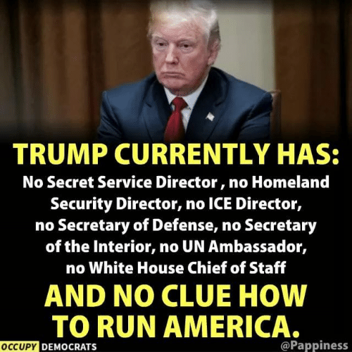 No Ice: TRUMP CURRENTLY HAS:  No Secret Service Director, no Homeland  Security Director, no ICE Director,  no Secretary of Defense, no Secretary  of the Interior, no UN Ambassador,  no White House Chief of Staff  AND NO CLUE HOW  TO RUN AMERICA.  OCCUPY DEMOCRATS  @Pappiness