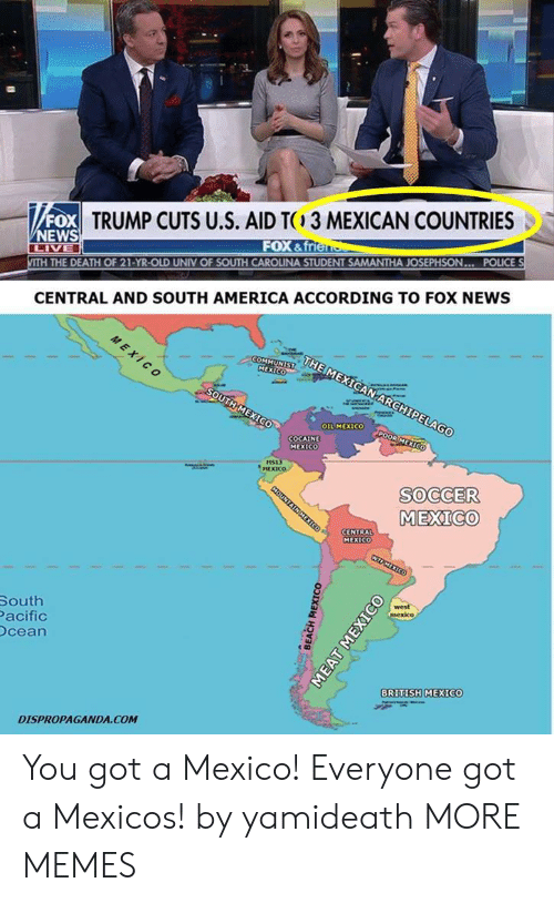 south america: TRUMP CUTS U.S. AID TC3 MEXICAN COUNTRIES  NEWS  FOX & frte  POLICE  THE DEATH OF 21-YR-OLD UNIV OF SOUTH CAROLINA STUDENT SAMANTHA JOSEPHSON...  CENTRAL AND SOUTH AMERICA ACCORDING TO FOX NEWS  MEXICO  OIL MEXICO  COCAIN  MEXICO  HS13  MEXICO  SOCCER  MEXICO  CENTRAL  MEXICO  South  acific  cean  BRITISH MEXICO  DISPROPAGANDA.COM You got a Mexico! Everyone got a Mexicos! by yamideath MORE MEMES