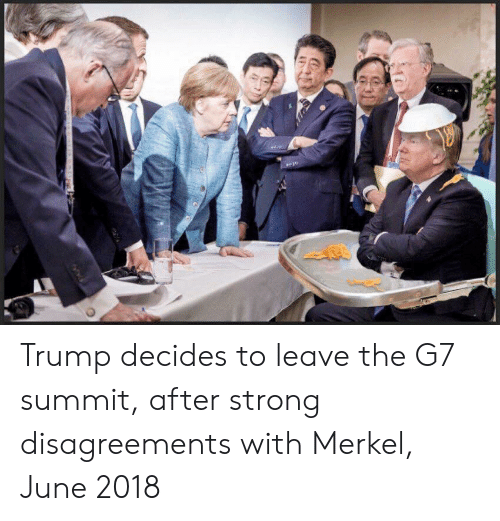 merkel: Trump decides to leave the G7 summit, after strong disagreements with Merkel, June 2018