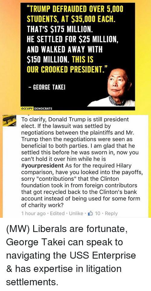 """the negotiator: """"TRUMP DEFRAUDED OVER 5,000  STUDENTS, AT $35,000 EACH.  THAT'S $175 MILLION.  HE SETTLED FOR $25 MILLION,  AND WALKED AWAY WITH  $150 MILLION. THIS IS  OUR CROOKED PRESIDENT.""""  GEORGE TAKEI  OCCUPY  DEMOCRATS  To clarify, Donald Trump is still president  elect. If the lawsuit was settled by  negotiations between the plaintiffs and Mr.  Trump then the negotiations were seen as  beneficial to both parties. I am glad that he  settled this before he was sworn in, now you  can't hold it over him while he is  #your president As for the required Hilary  comparison, have you looked into the payoffs,  sorry """"contributions"""" that the Clinton  foundation took in from foreign contributors  that got recycled back to the Clinton's bank  account instead of being used for some form  of charity work?  1 hour ago Edited Unlike 10 Reply (MW) Liberals are fortunate, George Takei can speak to navigating the USS Enterprise & has expertise in litigation settlements."""