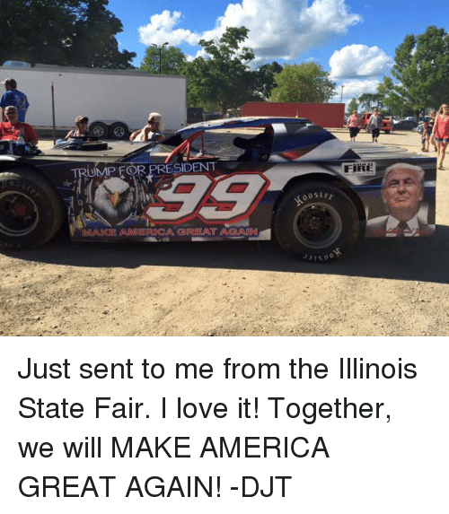 Trump For President: TRUMP FOR PRESIDENT Just sent to me from the Illinois State Fair. I love it! Together, we will MAKE AMERICA GREAT AGAIN! -DJT