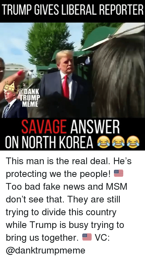 Bad, Fake, and Meme: TRUMP GIVES LIBERAL REPORTER  ANK  RUMP  MEME  SAVAGE ANSWER  ON NORTH KORE This man is the real deal. He's protecting we the people! 🇺🇸 Too bad fake news and MSM don't see that. They are still trying to divide this country while Trump is busy trying to bring us together. 🇺🇸 VC: @danktrumpmeme
