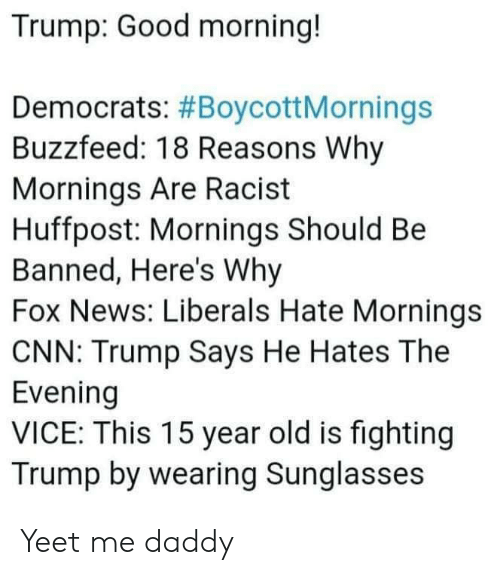 cnn.com, News, and Good Morning: Trump: Good morning!  Democrats: #BoycottMornings  Buzzfeed: 18 Reasons Why  Mornings Are Racist  Huffpost: Mornings Should Be  Banned, Here's Why  Fox News: Liberals Hate Mornings  CNN: Trump Says He Hates The  Evening  VICE: This 15 year old is fighting  Trump by wearing Sunglasses Yeet me daddy