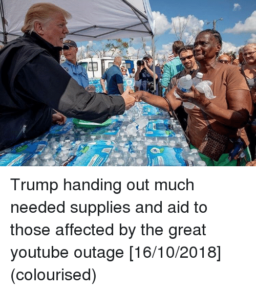 Much Needed: Trump handing out much needed supplies and aid to those affected by the great youtube outage [16/10/2018] (colourised)