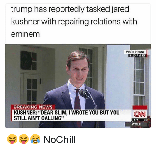 "cnn.com, Eminem, and Funny: trump has reportedly tasked jared  kushner with repairing relations with  eminem  White House  1:15 PM ET  BREAKING NEWS  KUSHNER: ""DEAR SLIM, I WROTE YOU BUT YOU CNN  STILL AIN'T CALLING""  2.74  WOLF 😝😝😂 NoChill"