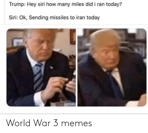 OK: Trump: Hey siri how many miles did i ran today?  Siri: Ok, Sending missiles to iran today World War 3 memes
