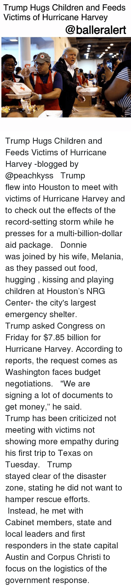 "Centere: Trump Hugs Children and Feeds  Victims of Hurricane Harvey  @balleralert Trump Hugs Children and Feeds Victims of Hurricane Harvey -blogged by @peachkyss ⠀⠀⠀⠀⠀⠀⠀ ⠀⠀⠀⠀⠀⠀⠀ Trump flew into Houston to meet with victims of Hurricane Harvey and to check out the effects of the record-setting storm while he presses for a multi-billion-dollar aid package. ⠀⠀⠀⠀⠀⠀⠀ ⠀⠀⠀⠀⠀⠀⠀ Donnie was joined by his wife, Melania, as they passed out food, hugging , kissing and playing children at Houston's NRG Center- the city's largest emergency shelter. ⠀⠀⠀⠀⠀⠀⠀ ⠀⠀⠀⠀⠀⠀⠀ Trump asked Congress on Friday for $7.85 billion for Hurricane Harvey. According to reports, the request comes as Washington faces budget negotiations. ⠀⠀⠀⠀⠀⠀⠀ ⠀⠀⠀⠀⠀⠀⠀ ""We are signing a lot of documents to get money,"" he said. ⠀⠀⠀⠀⠀⠀⠀ ⠀⠀⠀⠀⠀⠀⠀ Trump has been criticized not meeting with victims not showing more empathy during his first trip to Texas on Tuesday. ⠀⠀⠀⠀⠀⠀⠀ ⠀⠀⠀⠀⠀⠀⠀ Trump stayed clear of the disaster zone, stating he did not want to hamper rescue efforts. ⠀⠀⠀⠀⠀⠀⠀ ⠀⠀⠀⠀⠀⠀⠀ Instead, he met with Cabinet members, state and local leaders and first responders in the state capital Austin and Corpus Christi to focus on the logistics of the government response."