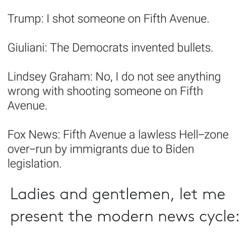lindsey graham: Trump: I shot someone on Fifth Avenue.  Giuliani: The Democrats invented bullets.  Lindsey Graham: No, I do not see anything  wrong with shooting someone on Fifth  Avenue.  Fox News: Fifth Avenue a lawless Hell-zone  over-run by immigrants due to Biden  legislation. Ladies and gentlemen, let me present the modern news cycle: