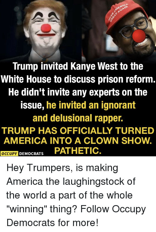"America, Ignorant, and Kanye: Trump invited Kanye West to the  White House to discuss prison reform  He didn't invite any experts on the  issue, he invited an ignorant  and delusional rapper.  TRUMP HAS OFFICIALLY TURNED  AMERICA INTO A CLOWN SHOW.  OCCUPY DEMOCRATS PATHETIC Hey Trumpers, is making America the laughingstock of the world a part of the whole ""winning"" thing?  Follow Occupy Democrats for more!"