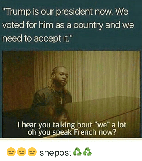 """President Now: """"Trump is our president now. We  voted for him as a country and we  need to accept it.""""  I hear you talking bout """"we"""" a lot  oh you speak French now? 😑😑😑 shepost♻♻"""