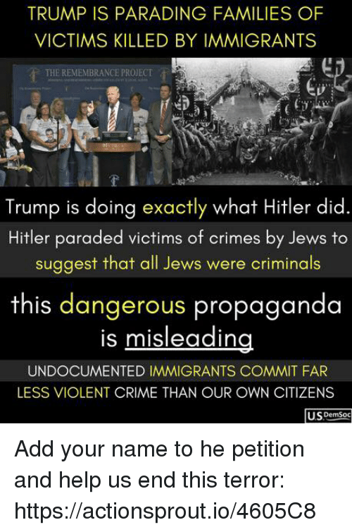 Crime, Help, and Hitler: TRUMP IS PARADİNG FAMILIES OF  VICTIMS KILLED BY IMMIGRANTS  THE REMEMBRANCE PROJECT  (i  Trump is doing exactly what Hitler did.  Hitler paraded victims of crimes by Jews to  suggest that all Jews were criminals  this dangerous propaganda  is misleaiding  UNDOCUMENTED IMMIGRANTS COMMIT FAR  LESS VIOLENT CRIME THAN OUR OWN CITIZENS  U.SDemSoc Add your name to he petition and help us end this terror: https://actionsprout.io/4605C8