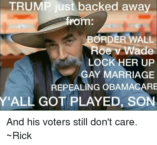 Backing Away: TRUMP just backed away  rom.  BORDER WALL  Roe v Wade  LOCK HER UP  GAY MARRIAGE  REPEALING OBAMACARE  Y'ALL GOT PLAYED, SON And his voters still don't care. ~Rick