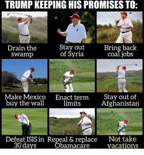 Syria: TRUMP KEEPING HIS PROMISES TO:  Drain the  swamp  Stay out  of Syria  Bring back  coal jobs  Make Mexico  buy the wall  Enact term  limits  Stay out of  Afghanistan  Not take  Vácations  Defeat ISIS in Repeal & replace  30 days  bamacare