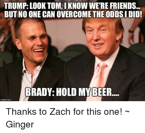 Memes, 🤖, and Ginger: TRUMP: LOOK TOM, IKNOW WERE FRIENDS...  BUT NO ONE CAN OVERCOME THE ODDSI DID!  BRADY: HOLD MY BEER Thanks to Zach for this one! ~ Ginger