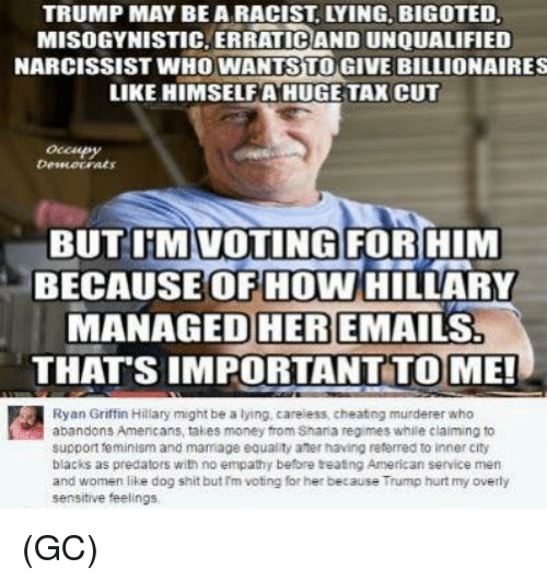 Overly Sensitive: TRUMP MAY BE A RACIST LYING. BIGOTED  MISOGYNISTIC ERRATICAND UNOUALIFIED  NARCISSIST WHO WANTS TO GIVE BILLIONAIRES  LIKE HIMSELFA HUGE TAX CUT  BUT IRMIVOTING FOR HIM  BECAUSE OF HOW HILLARY  MANAGED HER EMAILS!  THATS IMPORTANT TO ME!  Ryan Griffin Hillary might be a lying, careless cheatng murderer who  abandons Amencans, takes money from Shana regimes while claiming to  support feminism and marriage equality ater having referred to inner city  blacks as predators with no empathy before treating American service men  and women like dog shit but nm voting for her because Trump hurt my overly  sensitive feelings (GC)